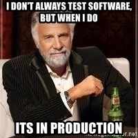 I don't always guy meme - I don't always test software, but when i do its in production