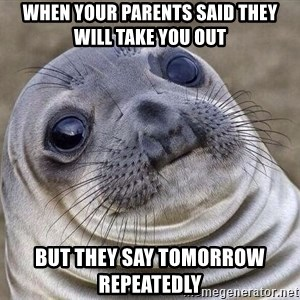 Awkward Seal - When your parents said they will take you out but they say tomorrow repeatedly