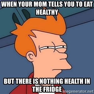 Futurama Fry - When your mom tells you to eat healthy but there is nothing health in the fridge