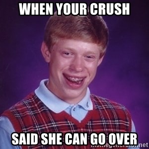 Bad Luck Brian - when your crush  said she can go over