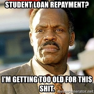 I'm Getting Too Old For This Shit - Student Loan Repayment? I'm getting too old for this shit.