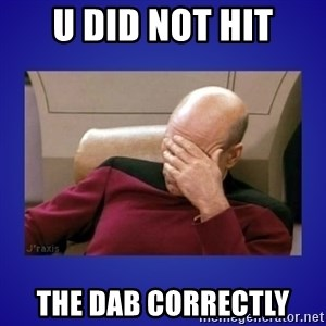 Picard facepalm  - u did not hit the dab correctly