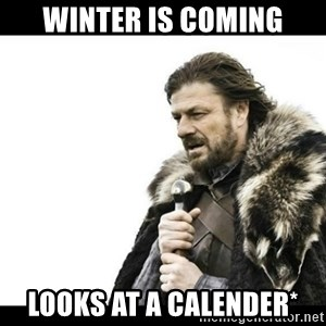 Winter is Coming - Winter is coming looks at a calender*