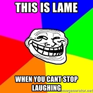 Trollface - this is lame  when you cant stop laughing
