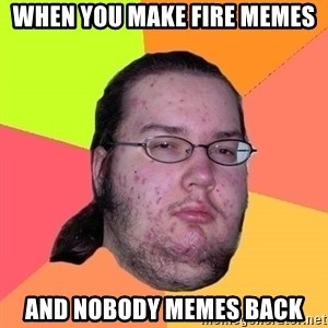 Butthurt Dweller - When you make fire memes and nobody memes back