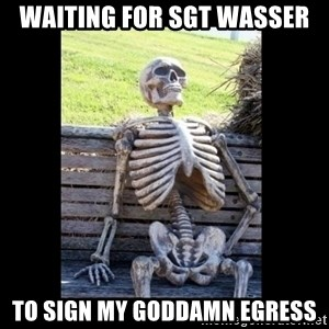 Still Waiting - waiting for sgt wasser to sign my goddamn egress