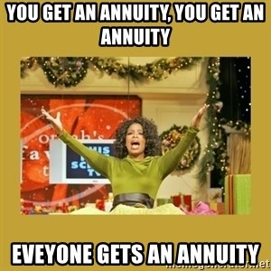 Oprah You get a - YOU GET AN ANNUITY, YOU GET AN ANNUITY EVEYONE GETS AN ANNUITY