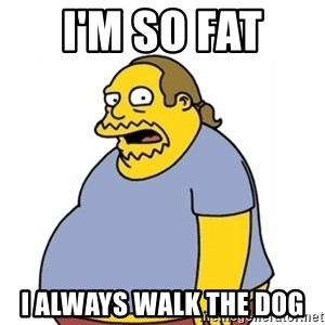 Comic Book Guy Worst Ever - I'm so fat  I always walk the dog