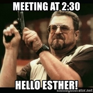 am i the only one around here - Meeting at 2:30 HELLO ESTHER!