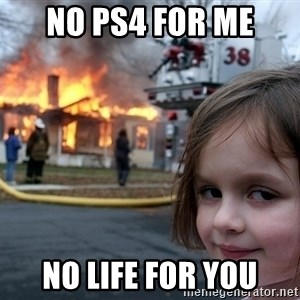 Disaster Girl - no ps4 for me no life for you