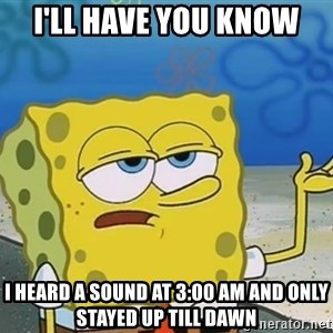 I'll have you know Spongebob - i'll have you know I heard a sound at 3:00 am and only stayed up till dawn