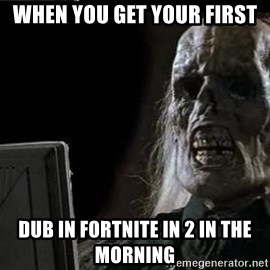 OP will surely deliver skeleton - When you get your first  dub in fortnite in 2 in the morning