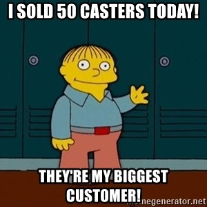 Ralph Wiggum - i sold 50 casters today! They're my biggest customer!