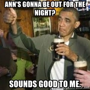 obama beer - ann's gonna be out for the night? sounds good to me.