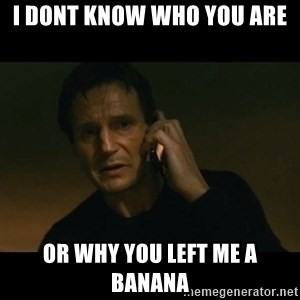 liam neeson taken - I dont know who you are or why you left me a banana