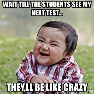 Niño Malvado - Evil Toddler - WAIT TILL THE STUDENTS SEE MY NEXT TEST... THEY,LL BE LIKE CRAZY