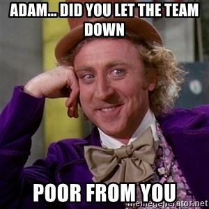 Willy Wonka - Adam... Did you let the team down Poor from you