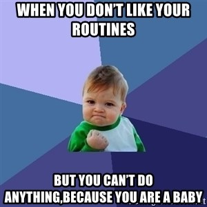Success Kid - When you don't like your routines   But you can't do anything,because you are a baby