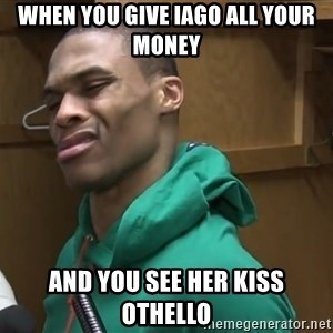 Russell Westbrook - when you give iago all your money and you see her kiss othello