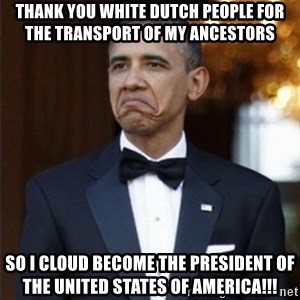 Not Bad Obama - Thank you white Dutch people for the transport of my Ancestors So I cloud become the president of the United States of America!!!