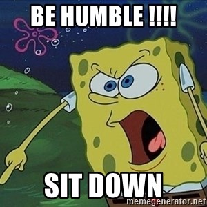 Spongebob Rage - Be humble !!!! Sit down