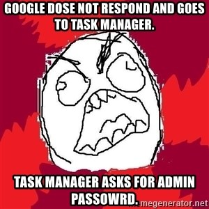 Rage FU - Google Dose Not Respond and goes to Task manager. Task manager asks for Admin Passowrd.