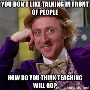 Willy Wonka - You don't like talking in front of people how do you think teaching will go?