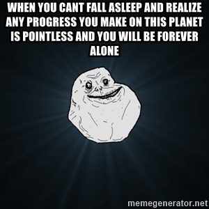 Forever Alone - when you cant fall asleep and realize any progress you make on this planet is pointless and you will be forever alone