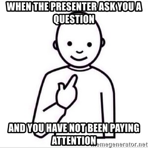 Guess who ? - When the presenter ask you a question and you have not been paying attention