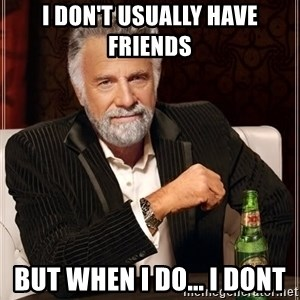 The Most Interesting Man In The World - i don't usually have friends but when i do... i dont