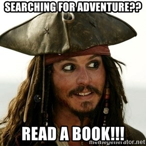 Jack.Sparrow. - Searching for Adventure?? Read a book!!!