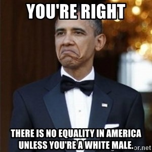 Not Bad Obama - You're right There is no equality in America unless you're a white male.