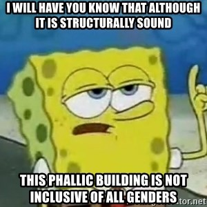 Tough Spongebob - i will have you know that although it is structurally sound this phallic building is not inclusive of all genders