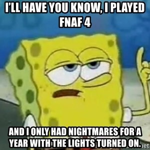 Tough Spongebob - I'll have you know, I played FNaF 4  And I only had nightmares for a year with the lights turned on.