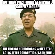 Baghdad Bob - nothing was found at michael cohen's house The liberal republicans won't stop going after corruption.  shameful!