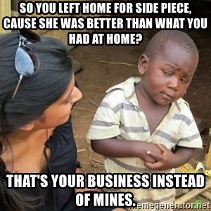 Skeptical 3rd World Kid - So you left home for side piece, cause she was better than what you had at home?  That's your business instead of mines.
