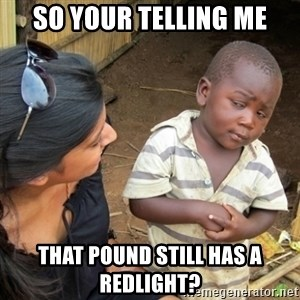 Skeptical 3rd World Kid - So your telling me That Pound still has a redlight?