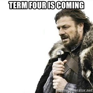 Prepare yourself - Term four is coming