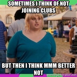 Fat Amy Meme - Sometimes i think of not joining clubs but then i think mmm better not