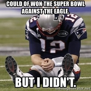 Sad Tom Brady - Could of won the super bowl against the eagle. But I didn't.