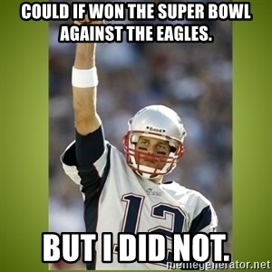 tom brady - Could if won the super bowl against the Eagles. But I did not.
