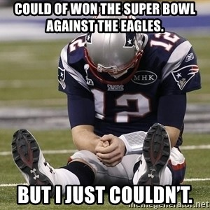 Sad Tom Brady - Could of won the super bowl against the eagles. But I just couldn't.