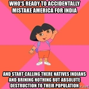 Noob Explorer Dora - who's ready to accidentally mistake america for india  and start calling there natives indians and brining nothing but absolute destruction to their population