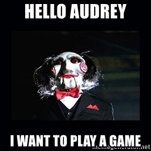 saw jigsaw meme - Hello Audrey  I want to play a game