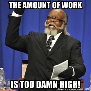 the rent is too damn highh - The amount of work Is too damn high!