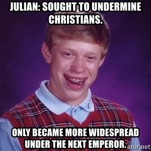 Bad Luck Brian - Julian: sought to undermine Christians. Only became more widespread under the next emperor.