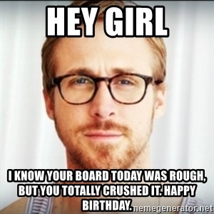 Ryan Gosling Hey Girl 3 - hey girl i know your board today was rough, but you totally crushed it. happy birthday.