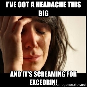 First World Problems - I've got a headache this big And it's SCREAMING for Excedrin!