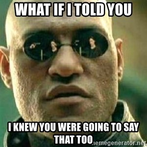 What If I Told You - What if I told you I knew you were going to say that too