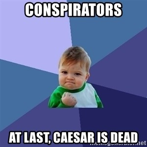 Success Kid - Conspirators At last, Caesar is dead